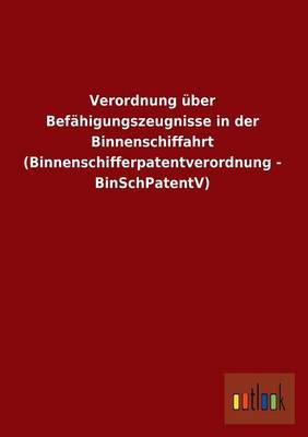 Verordnung Uber Befahigungszeugnisse in Der Binnenschiffahrt (Binnenschifferpatentverordnung - Binschpatentv) (Paperback)