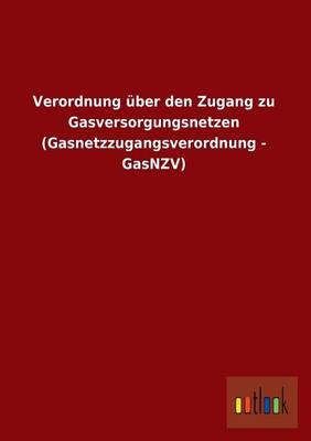 Verordnung Uber Den Zugang Zu Gasversorgungsnetzen (Gasnetzzugangsverordnung - Gasnzv) (Paperback)