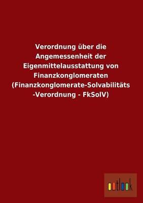 Verordnung Uber Die Angemessenheit Der Eigenmittelausstattung Von Finanzkonglomeraten (Finanzkonglomerate-Solvabilitats-Verordnung - Fksolv) (Paperback)