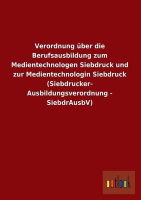 Verordnung Uber Die Berufsausbildung Zum Medientechnologen Siebdruck Und Zur Medientechnologin Siebdruck (Siebdrucker- Ausbildungsverordnung - Siebdrausbv) (Paperback)