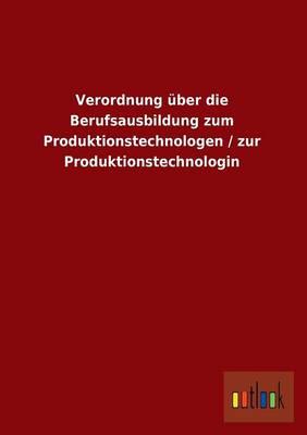 Verordnung Uber Die Berufsausbildung Zum Produktionstechnologen / Zur Produktionstechnologin (Paperback)