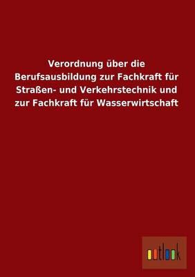 Verordnung Uber Die Berufsausbildung Zur Fachkraft Fur Strassen- Und Verkehrstechnik Und Zur Fachkraft Fur Wasserwirtschaft (Paperback)