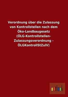 Verordnung Uber Die Zulassung Von Kontrollstellen Nach Dem Oko-Landbaugesetz (Olg-Kontrollstellen- Zulassungsverordnung - Olgkontrollstzulv) (Paperback)