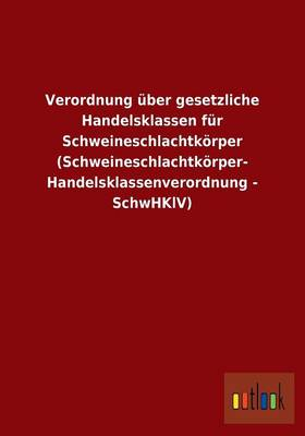 Verordnung Uber Gesetzliche Handelsklassen Fur Schweineschlachtkorper (Schweineschlachtkorper- Handelsklassenverordnung - Schwhklv) (Paperback)