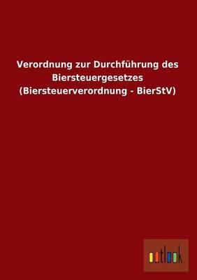 Verordnung Zur Durchfuhrung Des Biersteuergesetzes (Biersteuerverordnung - Bierstv) (Paperback)