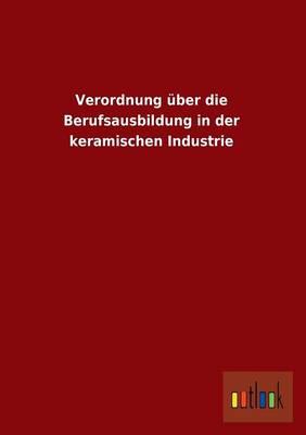 Verordnung Uber Die Berufsausbildung in Der Keramischen Industrie (Paperback)