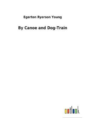 By Canoe and Dog-Train (Paperback)