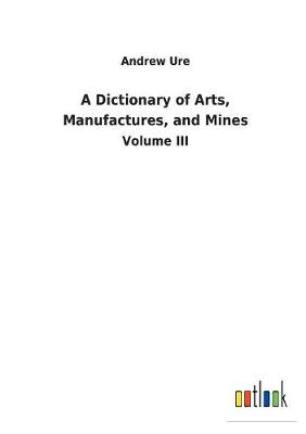 A Dictionary of Arts, Manufactures, and Mines (Paperback)