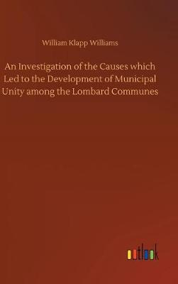 An Investigation of the Causes Which Led to the Development of Municipal Unity Among the Lombard Communes (Hardback)