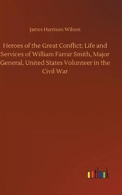 Heroes of the Great Conflict; Life and Services of William Farrar Smith, Major General, United States Volunteer in the Civil War (Hardback)