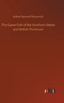 The Game Fish of the Northern States and British Provinces (Hardback)