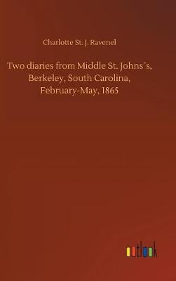 Two Diaries from Middle St. Johns s, Berkeley, South Carolina, February-May, 1865 (Hardback)