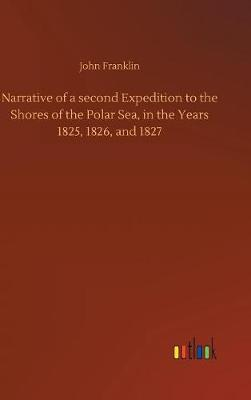 Narrative of a Second Expedition to the Shores of the Polar Sea, in the Years 1825, 1826, and 1827 (Hardback)