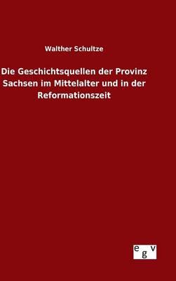 Die Geschichtsquellen Der Provinz Sachsen Im Mittelalter Und in Der Reformationszeit (Hardback)