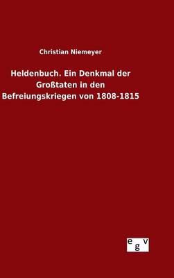 Heldenbuch. Ein Denkmal Der Gro taten in Den Befreiungskriegen Von 1808-1815 (Hardback)