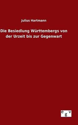 Die Besiedlung W rttembergs Von Der Urzeit Bis Zur Gegenwart (Hardback)