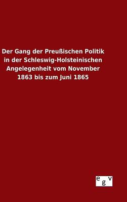 Der Gang der Preussischen Politik in der Schleswig-Holsteinischen Angelegenheit vom November 1863 bis zum Juni 1865 (Hardback)