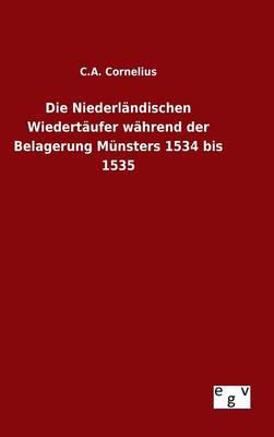 Die Niederl ndischen Wiedert ufer W hrend Der Belagerung M nsters 1534 Bis 1535 (Hardback)