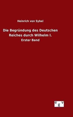 Die Begrundung des Deutschen Reiches durch Wilhelm I. (Hardback)