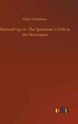 Snowed Up; or, The Sportmans Club in the Mountains (Hardback)