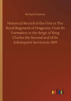 Historical Record of the First or The Royal Regiment of Dragoons: From Its Formation in the Reign of King Charles the Second and of Its Subsequent Services to 1839 (Paperback)