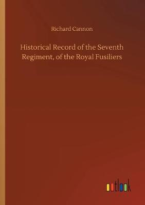 Historical Record of the Seventh Regiment, of the Royal Fusiliers (Paperback)