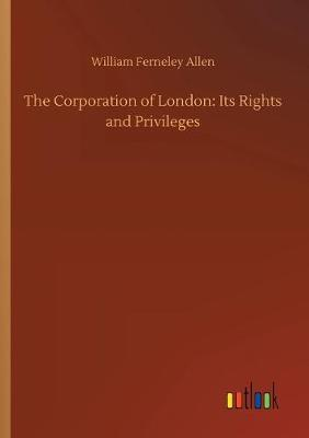 The Corporation of London: Its Rights and Privileges (Paperback)
