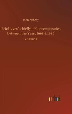 Brief Lives, chiefly of Contemporaries, between the Years 1669 & 1696 (Hardback)