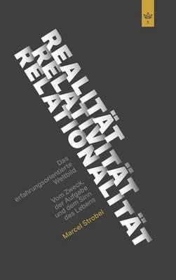 Realitat Relativitat Relationalitat: Das erfahrungsorientierte Weltbild: Vom Zweck, der Aufgabe und dem Sinn des Lebens (Hardback)