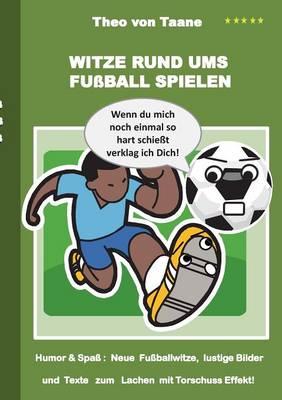 Witze rund ums Fussball spielen: Humor & Spass Neue Fussballwitze, lustige Bilder und Texte mit Torschuss Effekt! (Paperback)