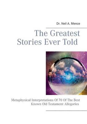 The Greatest Stories Ever Told: Metaphysical Interpretations Of 70 Of The Best Known Old Testament Allegories (Paperback)