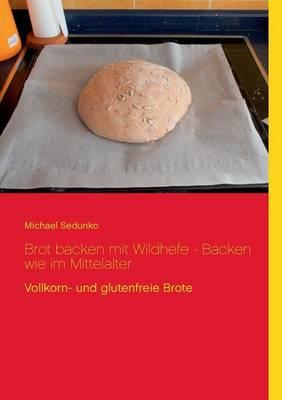 Brot Backen Mit Wildhefe - Backen Wie Im Mittelalter (Paperback)