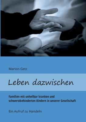 Leben dazwischen: Familien mit unheilbar kranken und schwerstbehinderten Kindern in unserer Gesellschaft - Ein Aufruf zu handeln (Paperback)