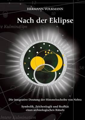 Nach der Eklipse: Die integrative Deutung der Himmelsscheibe von Nebra - Symbolik, Zeichenlogik und Realitat eines archaologischen Ratsels (Paperback)