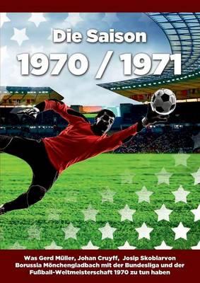 Die Saison 1970 / 1971 Ein Jahr Im Fussball - Spiele, Statistiken, Tore Und Legenden Des Weltfussballs (Paperback)