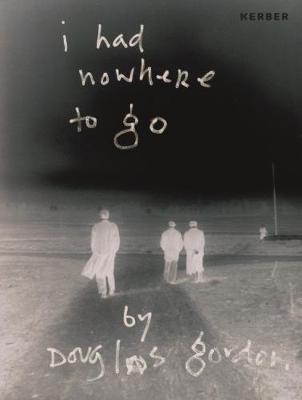 I Had Nowhere to Go: By Douglas Gordon (Hardback)