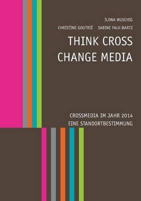 Think Cross - Change Media. Crossmedia Im Jahr 2014 - Eine Standortbestimmung (Paperback)