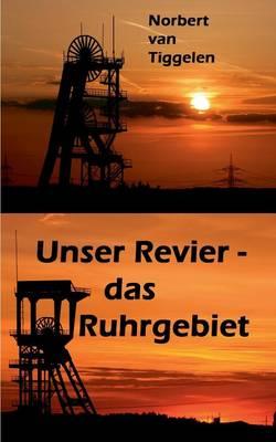 Unser Revier - das Ruhrgebiet: ... mit Ecken und Kanten aus Kohle und Stahl, doch ganz tief im Herzen oft treu und loyal! (Paperback)