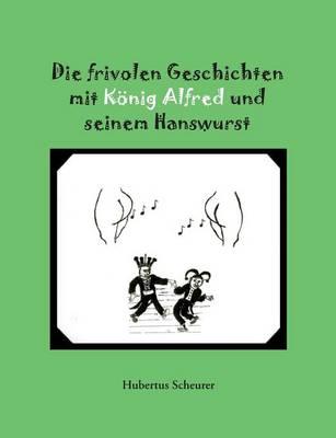 Die Frivolen Geschichten Mit Konig Alfred Und Seinem Hanswurst (Paperback)