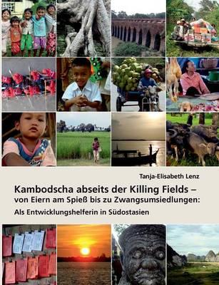 Kambodscha Abseits Der Killing Fields - Von Eiern Am Spiess Bis Zu Zwangsumsiedlungen (Paperback)