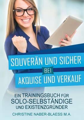 Souveran und sicher bei Akquise und Verkauf: Ein Trainingsbuch fur Solo-Selbstandige und Existenzgrunder (Paperback)