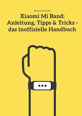 Xiaomi Mi Band: Anleitung, Tipps & Tricks - das inoffizielle Handbuch (Paperback)