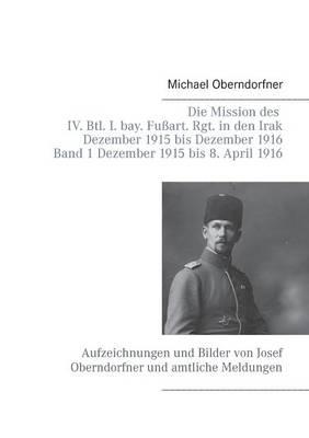 Die Mission Des IV. Btl. I. Bay. Fussart. Rgt. in Den Irak Dezember 1915 Bis Dezember 1916 - Band 1 Dezember 1915 Bis 8. April 1916 (Paperback)