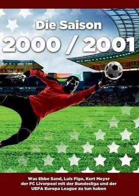Die Saison 2000 / 2001 Ein Jahr Im Fussball - Spiele, Statistiken, Tore Und Legenden Des Weltfussballs (Paperback)
