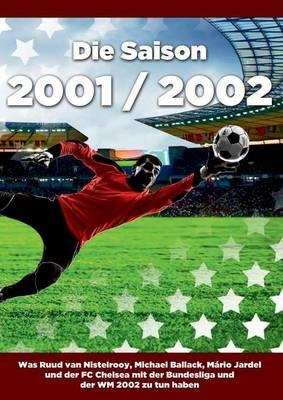 Die Saison 2001 / 2002 Ein Jahr Im Fussball - Spiele, Statistiken, Tore Und Legenden Des Weltfussballs (Paperback)