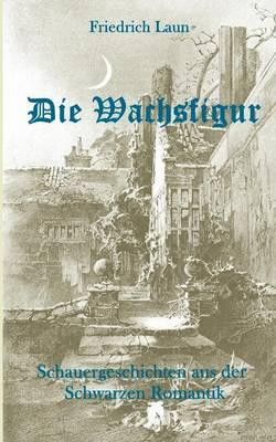 Die Wachsfigur: Schauergeschichten aus der Schwarzen Romantik (Paperback)