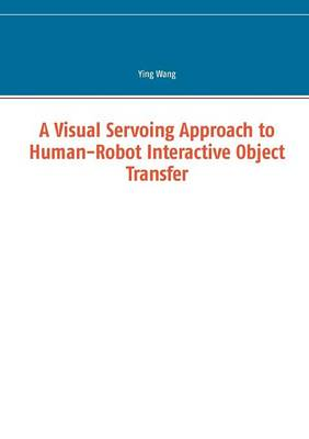 A Visual Servoing Approach to Human-Robot Interactive Object Transfer (Paperback)