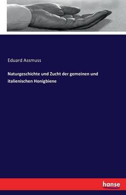 Naturgeschichte Und Zucht Der Gemeinen Und Italienischen Honigbiene (Paperback)