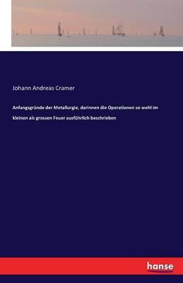 Anfangsgrunde Der Metallurgie, Darinnen Die Operationen So Wehl Im Kleinen ALS Grossen Feuer Ausfuhrlich Beschrieben (Paperback)