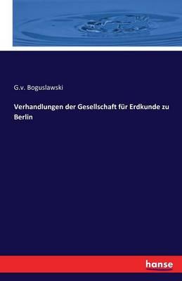 Verhandlungen Der Gesellschaft Fur Erdkunde Zu Berlin (Paperback)